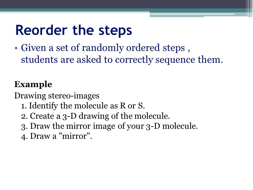 Reorder the steps Given a set of randomly ordered steps , students are asked to correctly sequence them.