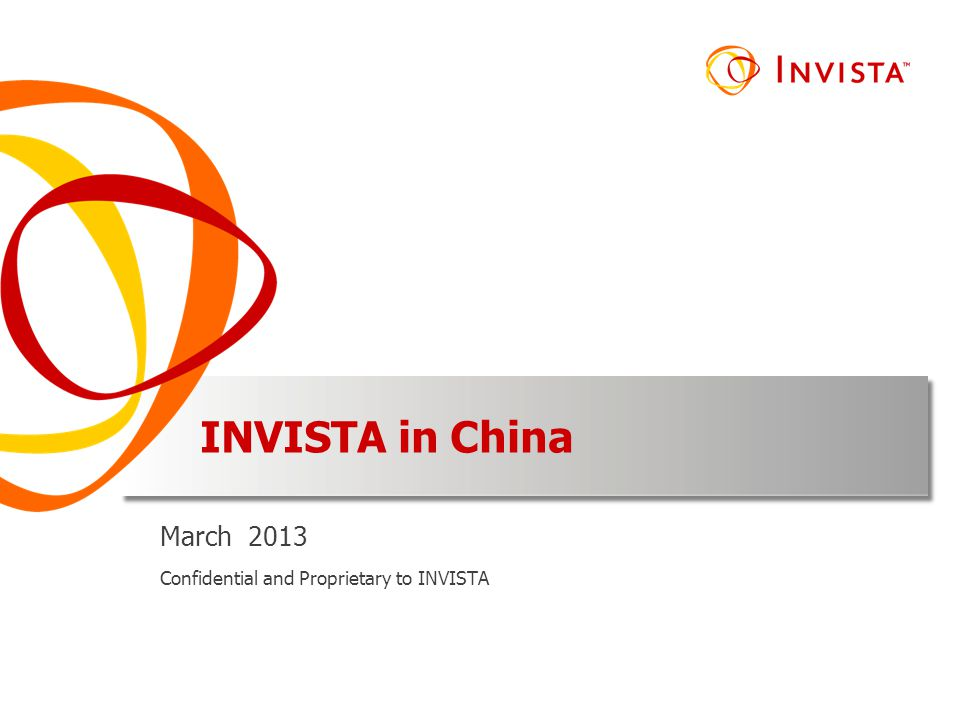 INVISTA in China March 2013 Confidential and Proprietary to INVISTA