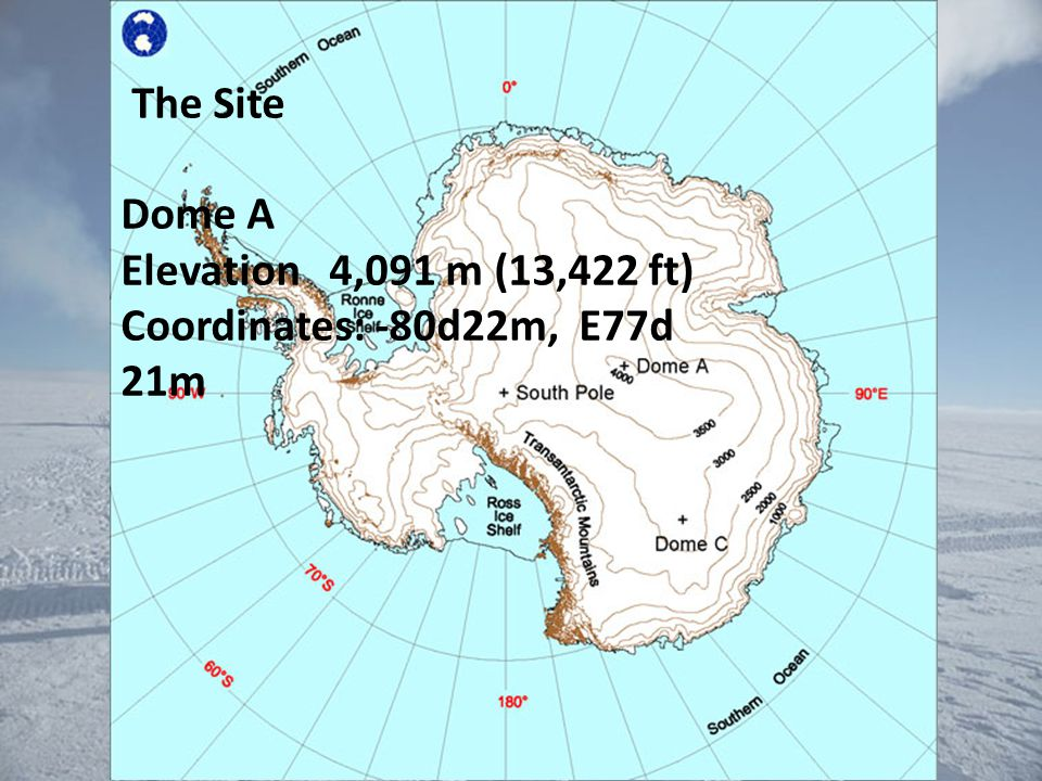The Site Dome A Elevation 4,091 m (13,422 ft) Coordinates: -80d22m, E77d 21m
