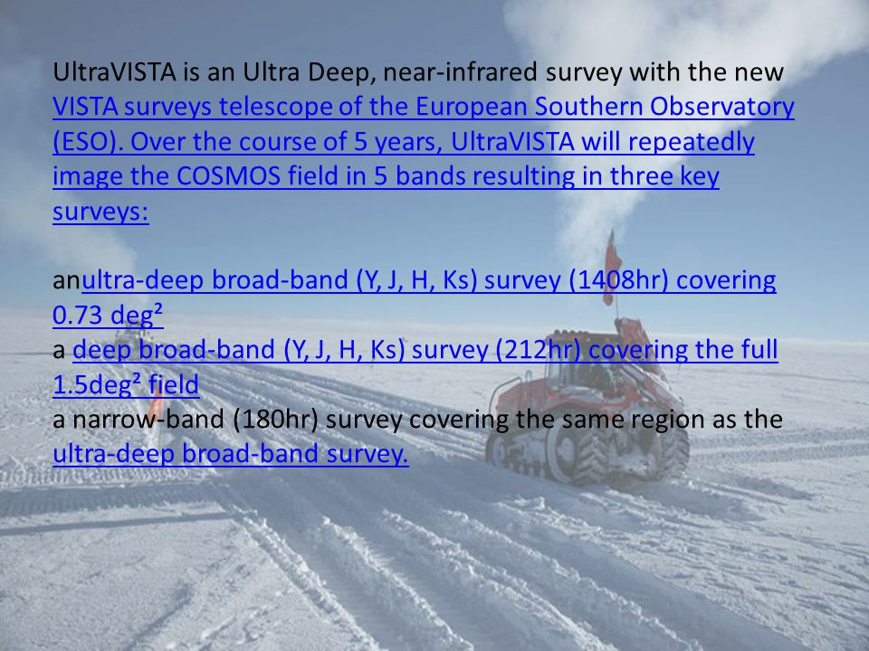 UltraVISTA is an Ultra Deep, near-infrared survey with the new VISTA surveys telescope of the European Southern Observatory (ESO). Over the course of 5 years, UltraVISTA will repeatedly image the COSMOS field in 5 bands resulting in three key surveys: