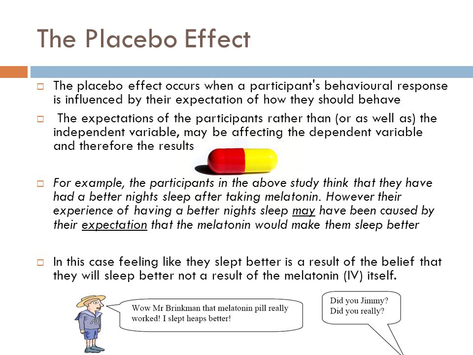 The Placebo Effect The placebo effect occurs when a participant s behavioural response is influenced by their expectation of how they should behave.