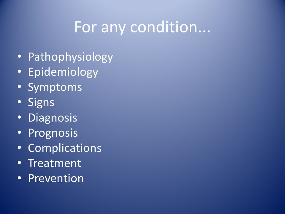 For any condition... Pathophysiology Epidemiology Symptoms Signs