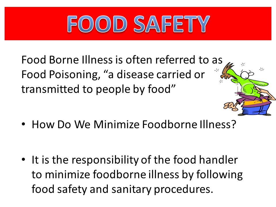 FOOD SAFETY Food Borne Illness is often referred to as Food Poisoning, a disease carried or transmitted to people by food