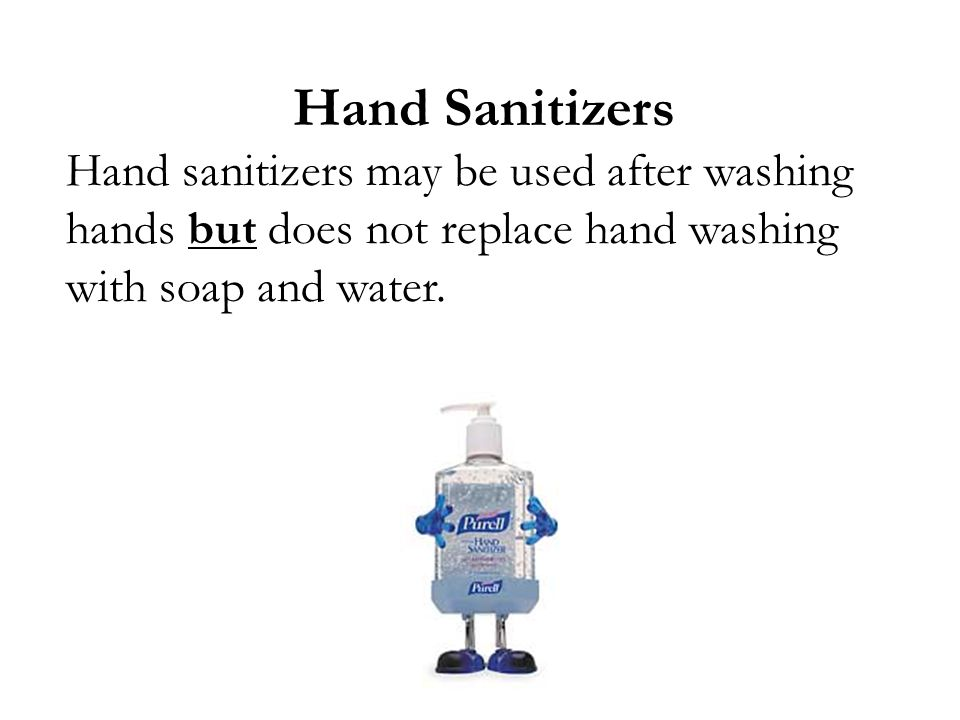 Hand Sanitizers Hand sanitizers may be used after washing hands but does not replace hand washing with soap and water.