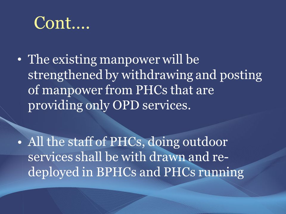 Cont…. The existing manpower will be strengthened by withdrawing and posting of manpower from PHCs that are providing only OPD services.