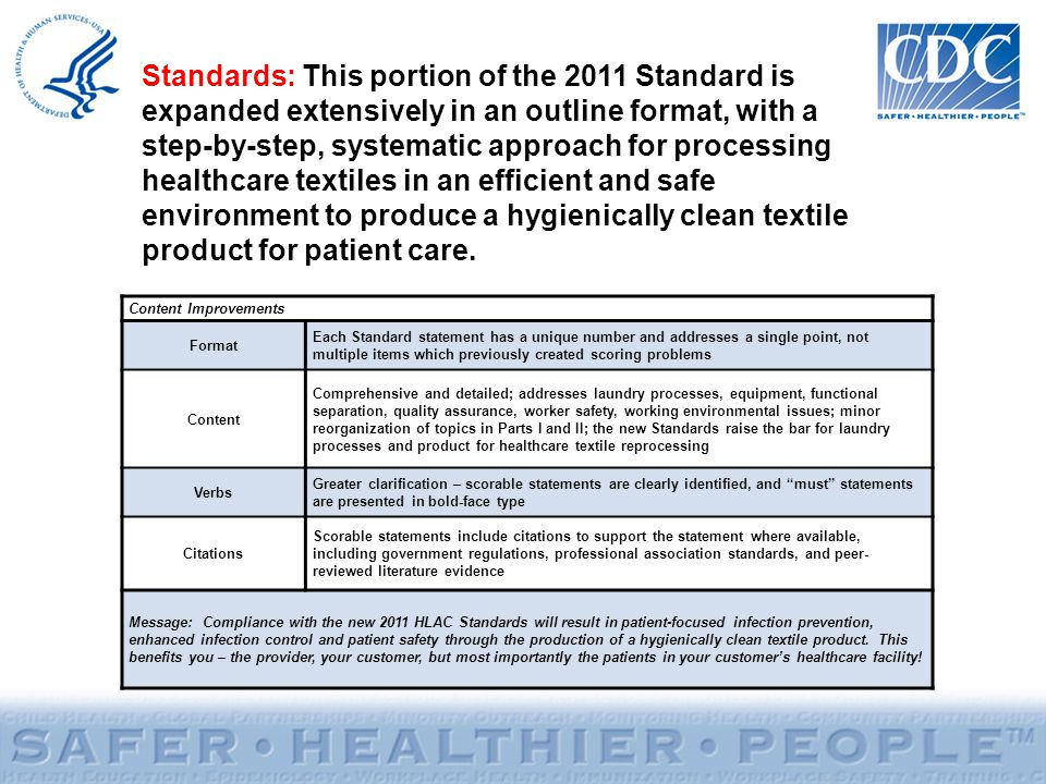 Standards: This portion of the 2011 Standard is expanded extensively in an outline format, with a step-by-step, systematic approach for processing healthcare textiles in an efficient and safe environment to produce a hygienically clean textile product for patient care.