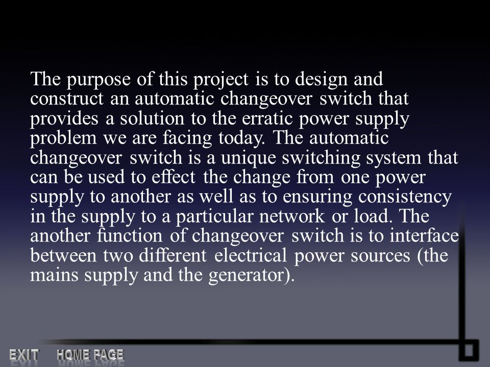 The purpose of this project is to design and construct an automatic changeover switch that provides a solution to the erratic power supply problem we are facing today. The automatic changeover switch is a unique switching system that can be used to effect the change from one power supply to another as well as to ensuring consistency in the supply to a particular network or load. The another function of changeover switch is to interface between two different electrical power sources (the mains supply and the generator).
