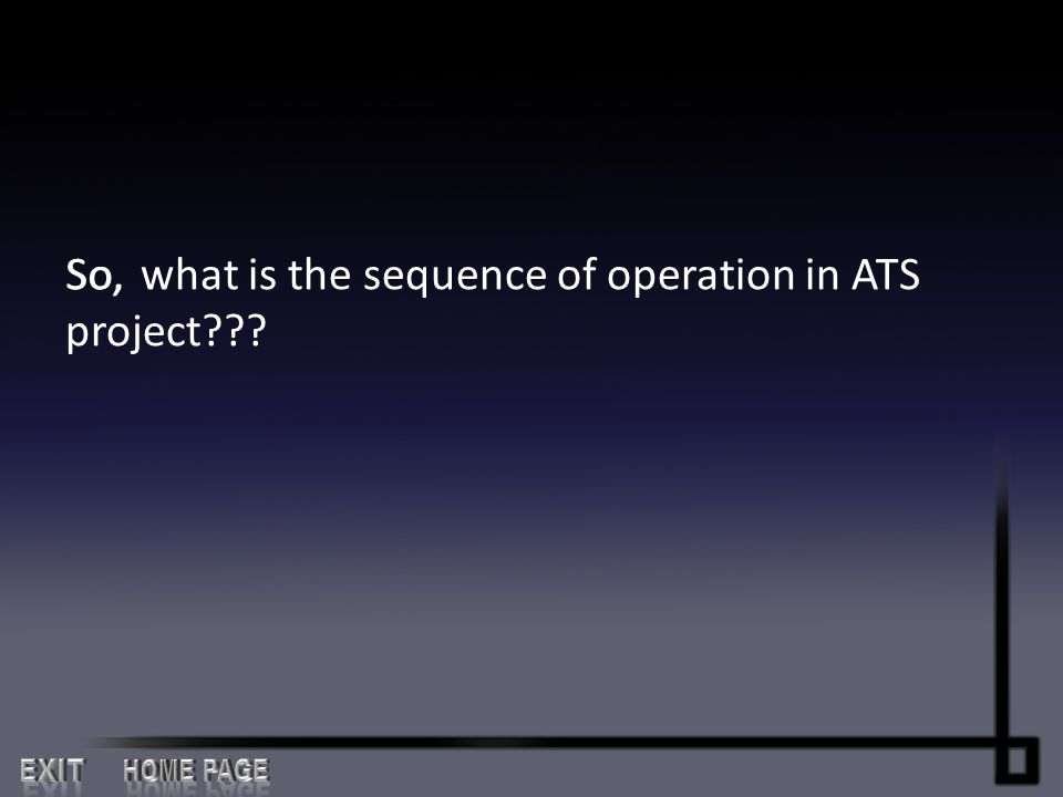EXIT HOME PAGE what is the sequence of operation in ATS project So,