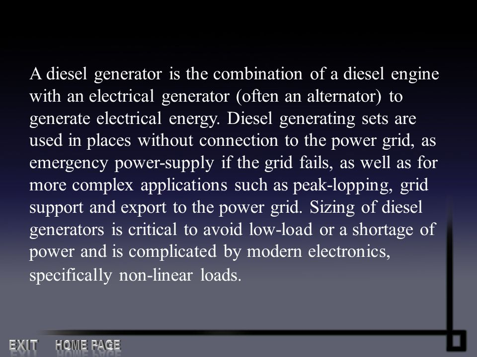 A diesel generator is the combination of a diesel engine with an electrical generator (often an alternator) to generate electrical energy. Diesel generating sets are used in places without connection to the power grid, as emergency power-supply if the grid fails, as well as for more complex applications such as peak-lopping, grid support and export to the power grid. Sizing of diesel generators is critical to avoid low-load or a shortage of power and is complicated by modern electronics, specifically non-linear loads.