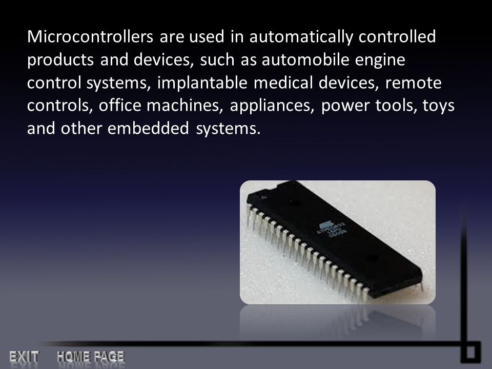 Microcontrollers are used in automatically controlled products and devices, such as automobile engine control systems, implantable medical devices, remote controls, office machines, appliances, power tools, toys and other embedded systems.