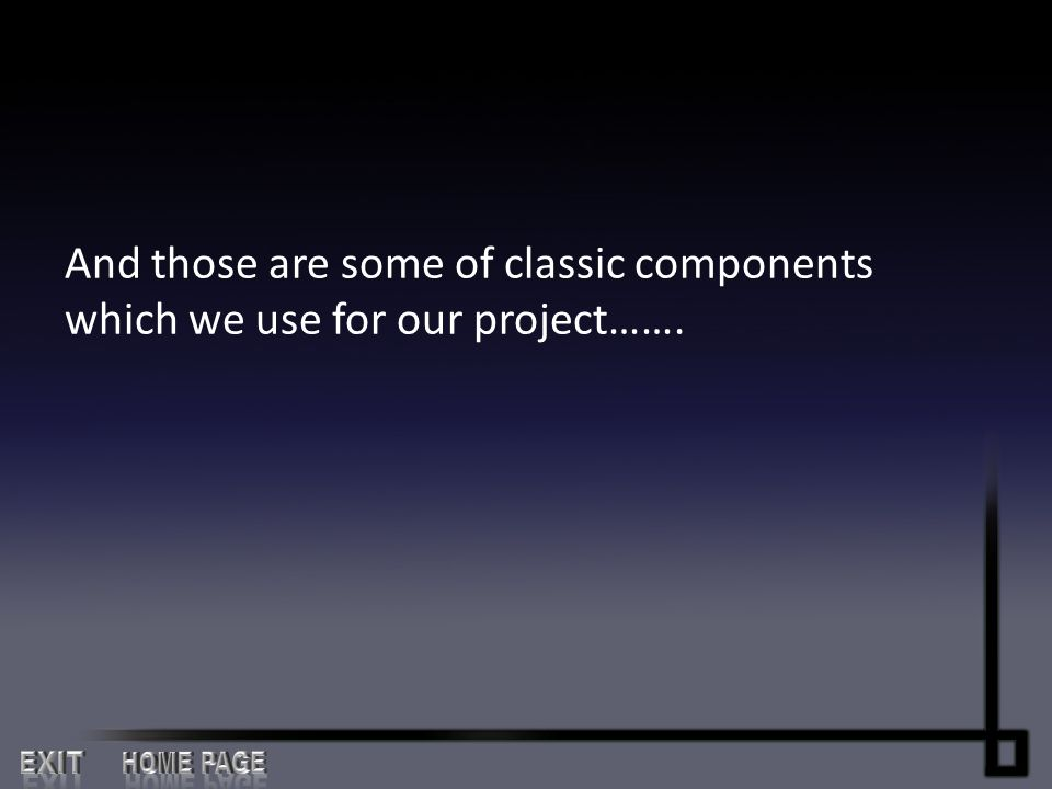 And those are some of classic components which we use for our project…….