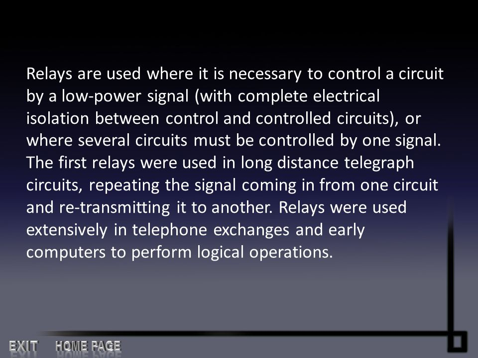 Relays are used where it is necessary to control a circuit by a low-power signal (with complete electrical isolation between control and controlled circuits), or where several circuits must be controlled by one signal. The first relays were used in long distance telegraph circuits, repeating the signal coming in from one circuit and re-transmitting it to another. Relays were used extensively in telephone exchanges and early computers to perform logical operations.