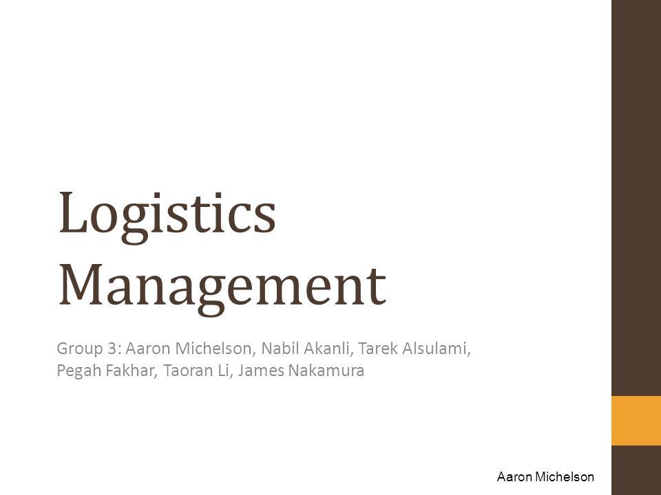 Logistics Management Group 3: Aaron Michelson, Nabil Akanli, Tarek Alsulami, Pegah Fakhar, Taoran Li, James Nakamura.