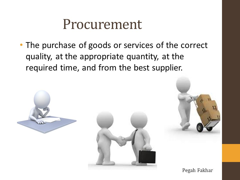 Procurement The purchase of goods or services of the correct quality, at the appropriate quantity, at the required time, and from the best supplier.
