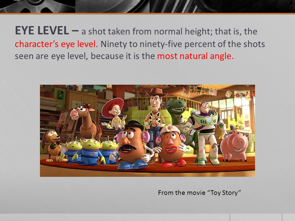 EYE LEVEL – a shot taken from normal height; that is, the character's eye level. Ninety to ninety-five percent of the shots seen are eye level, because it is the most natural angle.