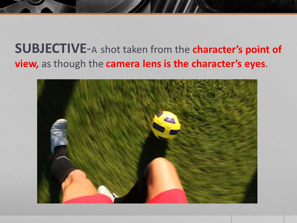 SUBJECTIVE-A shot taken from the character's point of view, as though the camera lens is the character's eyes.
