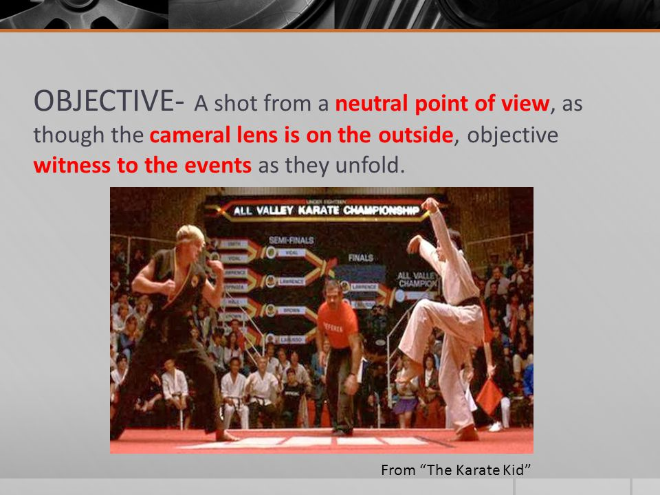 OBJECTIVE- A shot from a neutral point of view, as though the cameral lens is on the outside, objective witness to the events as they unfold.