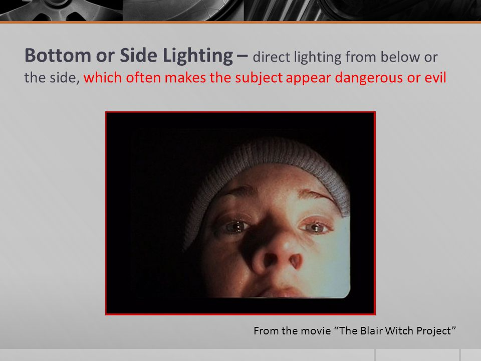Bottom or Side Lighting – direct lighting from below or the side, which often makes the subject appear dangerous or evil