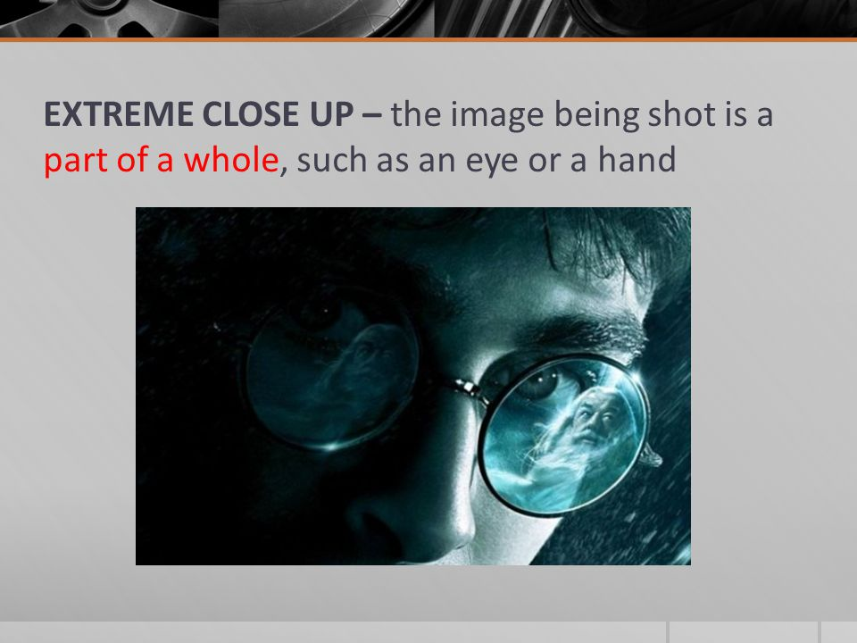 EXTREME CLOSE UP – the image being shot is a part of a whole, such as an eye or a hand