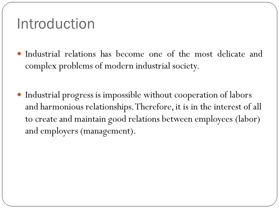 Introduction Industrial relations has become one of the most delicate and complex problems of modern industrial society.