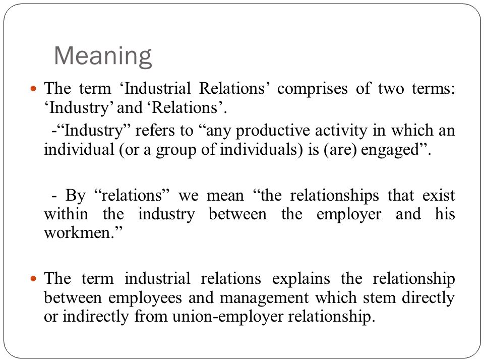 Meaning The term 'Industrial Relations' comprises of two terms: 'Industry' and 'Relations'.