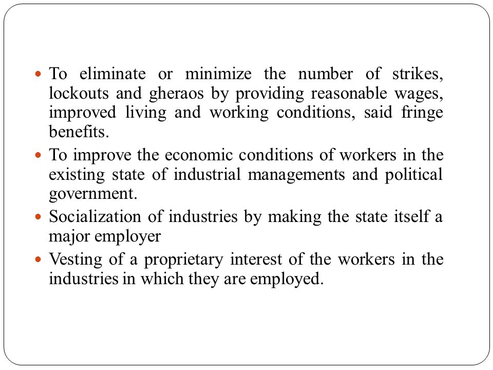 To eliminate or minimize the number of strikes, lockouts and gheraos by providing reasonable wages, improved living and working conditions, said fringe benefits.