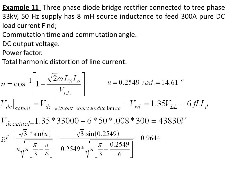 Example 11 Three phase diode bridge rectifier connected to tree phase 33kV, 50 Hz supply has 8 mH source inductance to feed 300A pure DC load current Find;