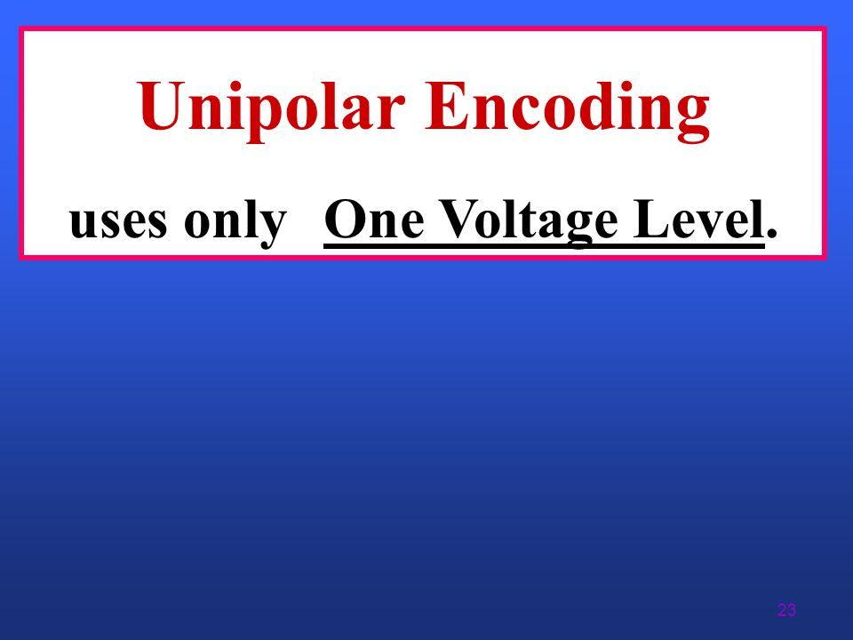 Unipolar Encoding uses only One Voltage Level.