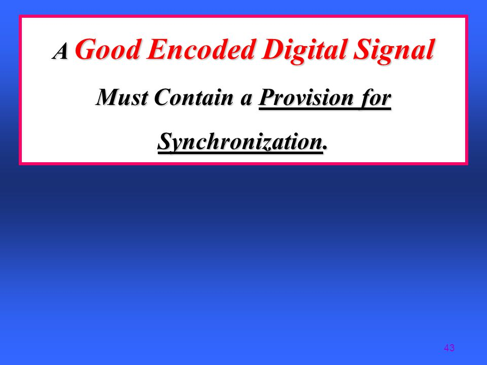 A Good Encoded Digital Signal Must Contain a Provision for Synchronization.