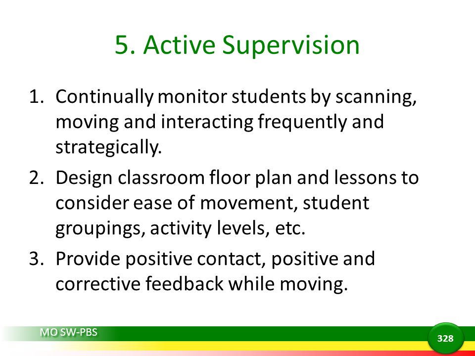 5. Active Supervision Continually monitor students by scanning, moving and interacting frequently and strategically.