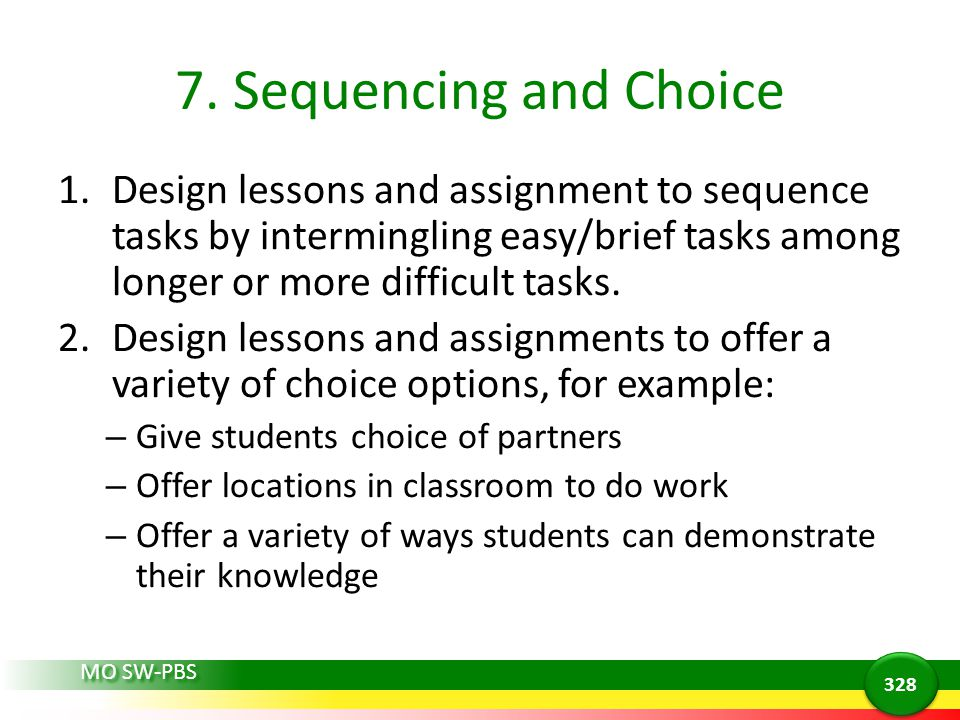 7. Sequencing and Choice Design lessons and assignment to sequence tasks by intermingling easy/brief tasks among longer or more difficult tasks.