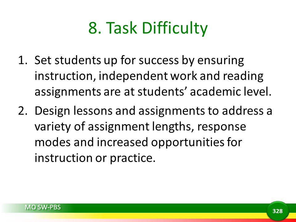 8. Task Difficulty Set students up for success by ensuring instruction, independent work and reading assignments are at students' academic level.