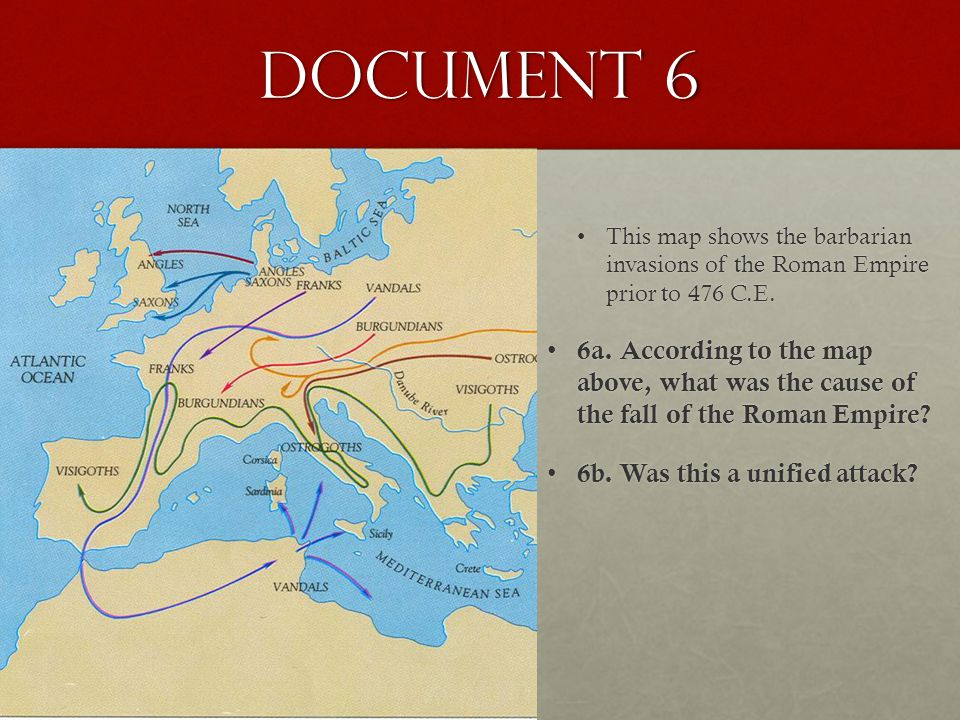 Document 6 This map shows the barbarian invasions of the Roman Empire prior to 476 C.E.