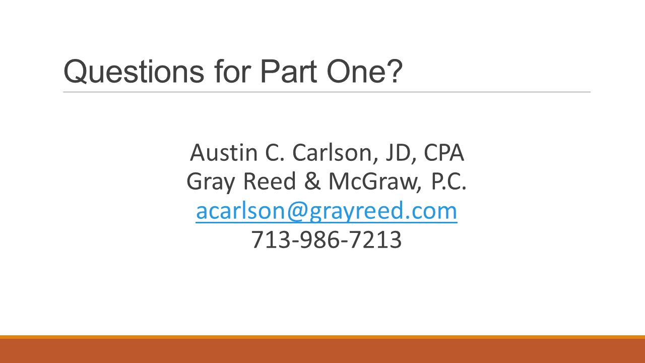 Questions for Part One. Austin C. Carlson, JD, CPA Gray Reed & McGraw, P.C.