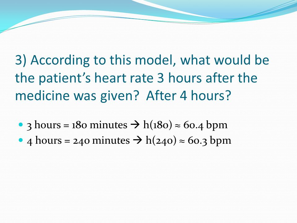 3) According to this model, what would be the patient's heart rate 3 hours after the medicine was given After 4 hours