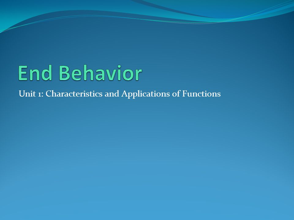 End Behavior Unit 1: Characteristics and Applications of Functions
