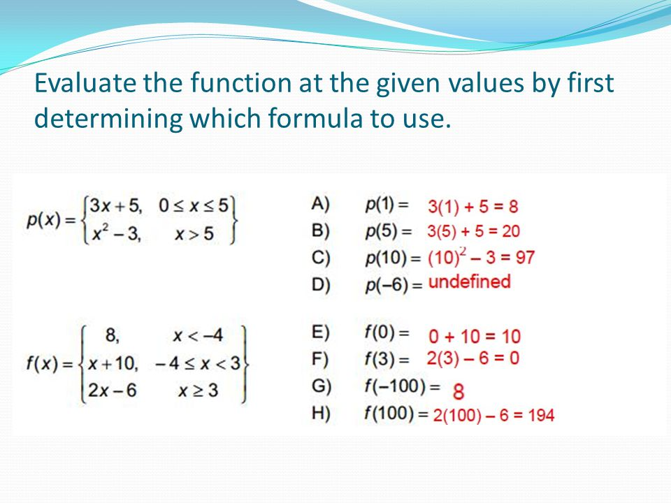 Evaluate the function at the given values by first determining which formula to use.