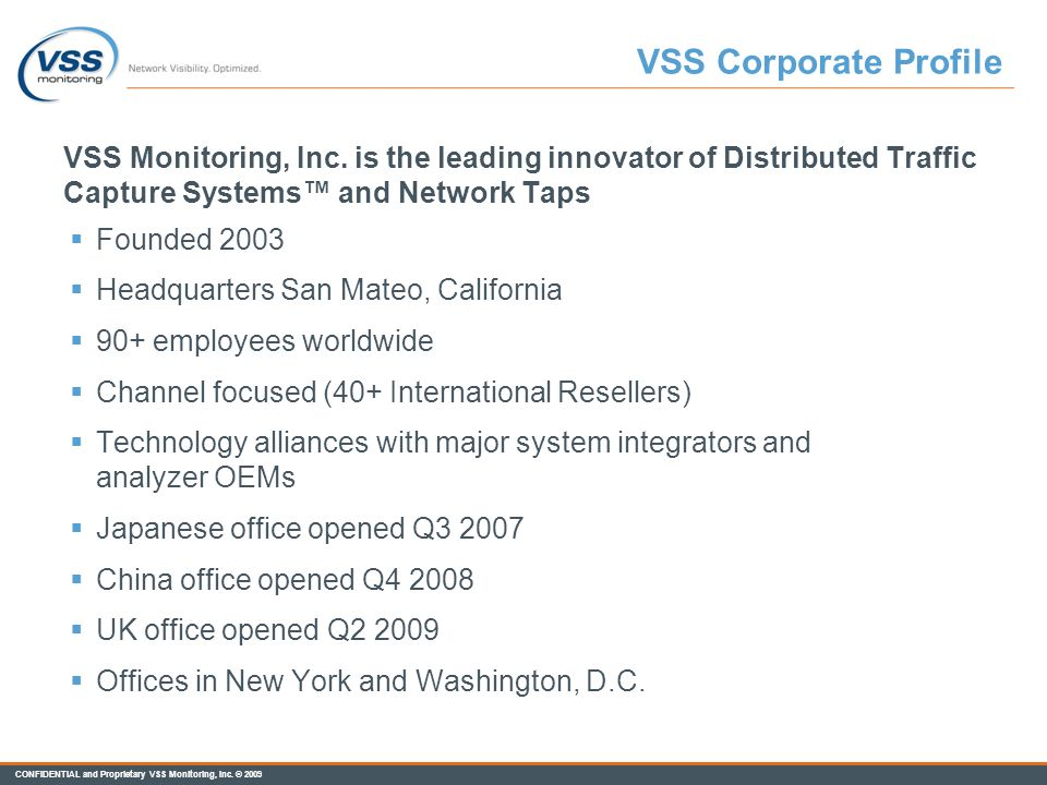 VSS Corporate Profile VSS Monitoring, Inc. is the leading innovator of Distributed Traffic Capture Systems™ and Network Taps.