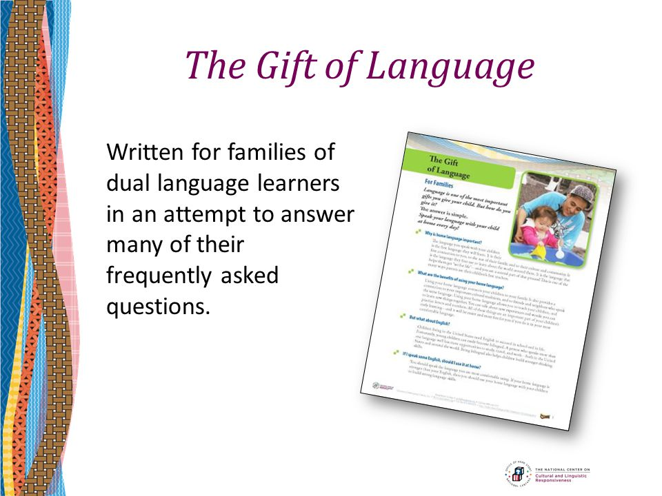 The Gift of Language Written for families of dual language learners in an attempt to answer many of their frequently asked questions.