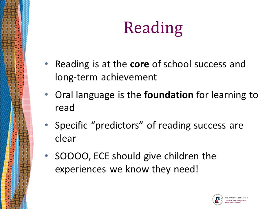 Reading Reading is at the core of school success and long-term achievement. Oral language is the foundation for learning to read.