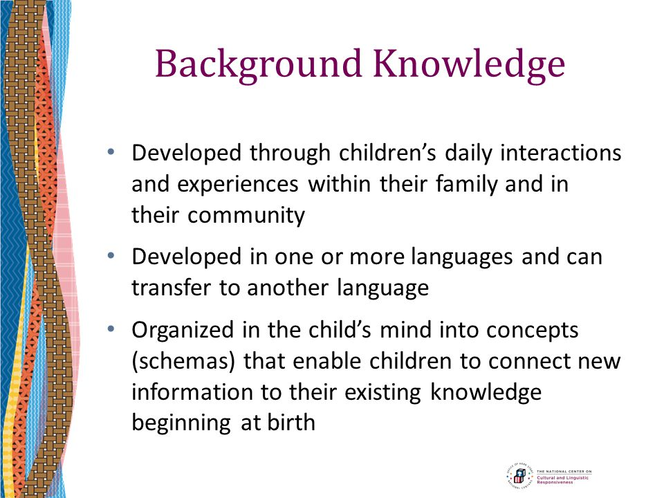 Background Knowledge Developed through children's daily interactions and experiences within their family and in their community.