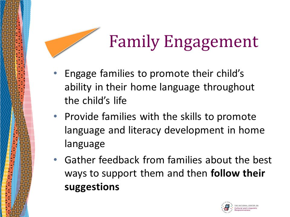 Family Engagement Engage families to promote their child's ability in their home language throughout the child's life.