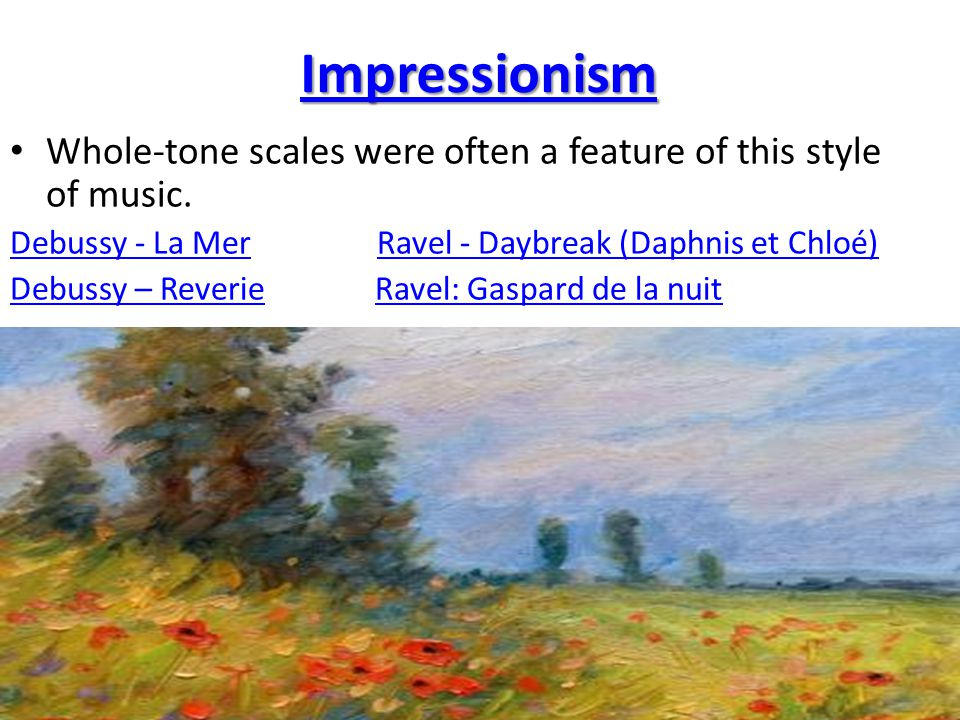Impressionism Whole-tone scales were often a feature of this style of music. Debussy - La Mer Ravel - Daybreak (Daphnis et Chloé)