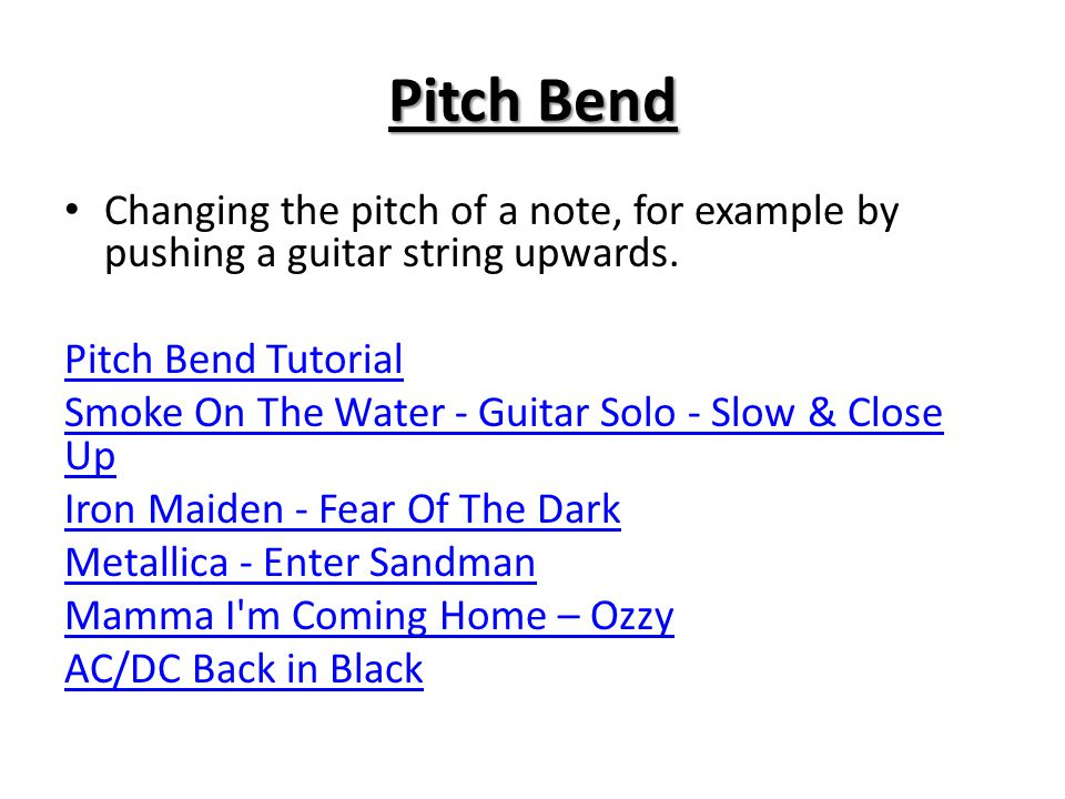 Pitch Bend Changing the pitch of a note, for example by pushing a guitar string upwards. Pitch Bend Tutorial.