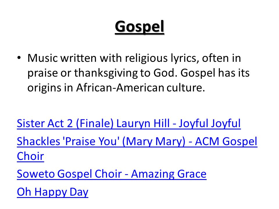 Gospel Music written with religious lyrics, often in praise or thanksgiving to God. Gospel has its origins in African-American culture.