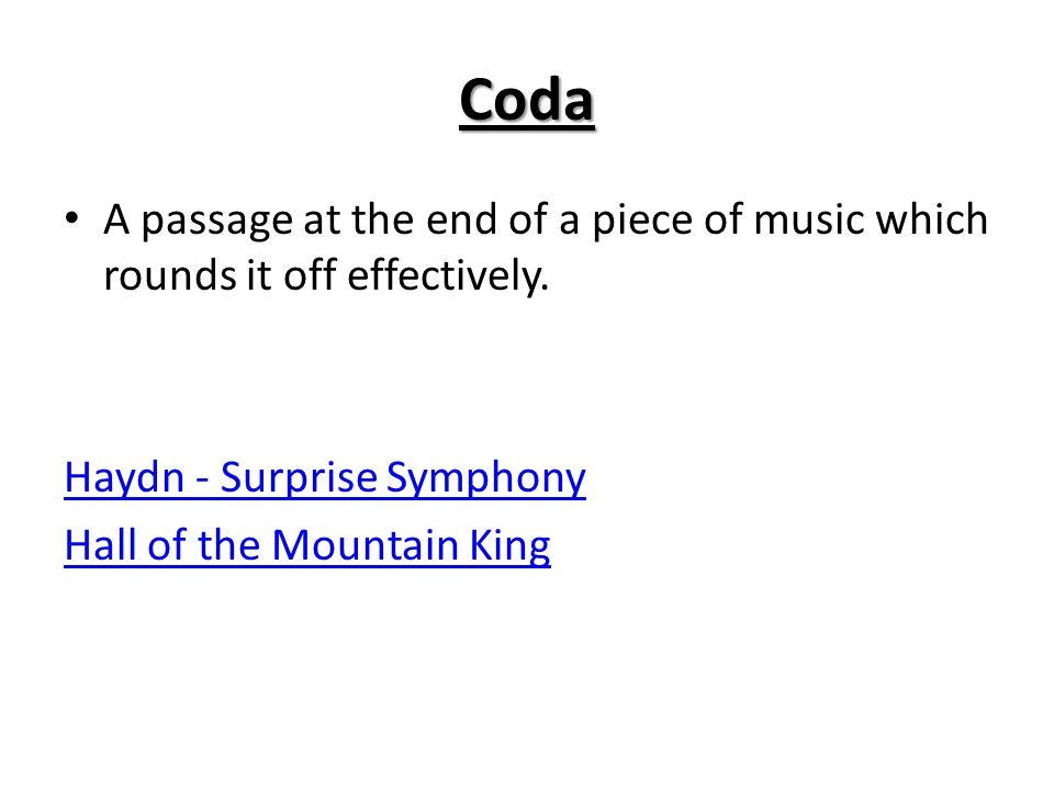 Coda A passage at the end of a piece of music which rounds it off effectively. Haydn - Surprise Symphony.