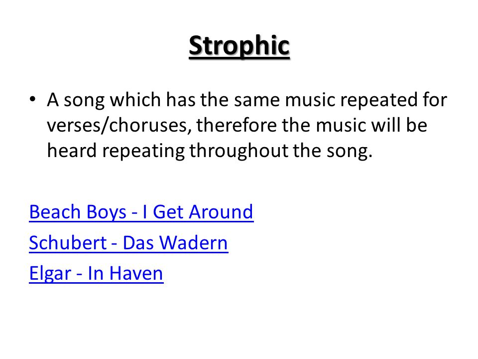 Strophic A song which has the same music repeated for verses/choruses, therefore the music will be heard repeating throughout the song.