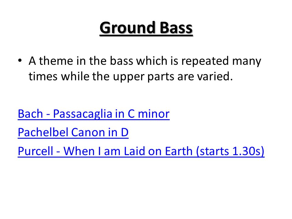 Ground Bass A theme in the bass which is repeated many times while the upper parts are varied. Bach - Passacaglia in C minor.