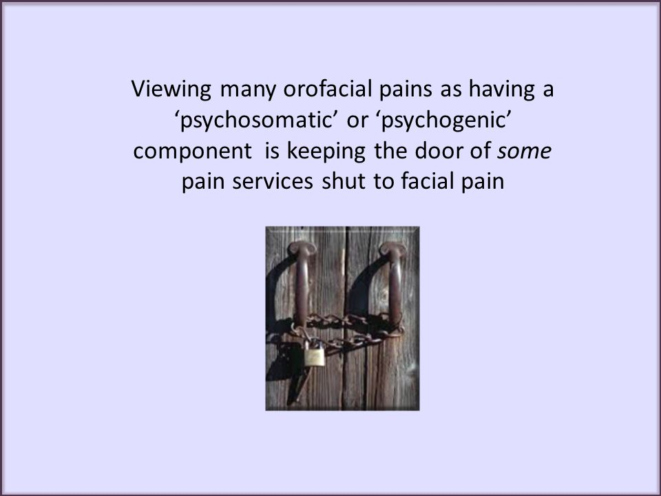 Viewing many orofacial pains as having a 'psychosomatic' or 'psychogenic' component is keeping the door of some pain services shut to facial pain
