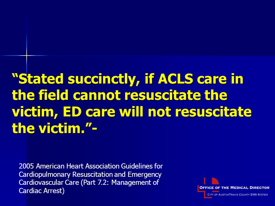 Stated succinctly, if ACLS care in the field cannot resuscitate the victim, ED care will not resuscitate the victim. -